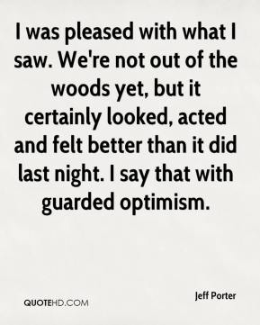 Jeff Porter  - I was pleased with what I saw. We're not out of the woods yet, but it certainly looked, acted and felt better than it did last night. I say that with guarded optimism.