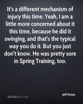 Jeff Porter  - It's a different mechanism of injury this time. Yeah, I am a little more concerned about it this time, because he did it swinging, and that's the typical way you do it. But you just don't know. He was pretty sore in Spring Training, too.