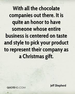 Jeff Shepherd  - With all the chocolate companies out there. It is quite an honor to have someone whose entire business is centered on taste and style to pick your product to represent their company as a Christmas gift.