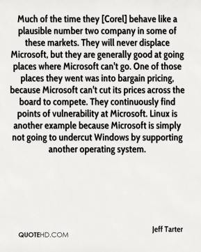Much of the time they [Corel] behave like a plausible number two company in some of these markets. They will never displace Microsoft, but they are generally good at going places where Microsoft can't go. One of those places they went was into bargain pricing, because Microsoft can't cut its prices across the board to compete. They continuously find points of vulnerability at Microsoft. Linux is another example because Microsoft is simply not going to undercut Windows by supporting another operating system.