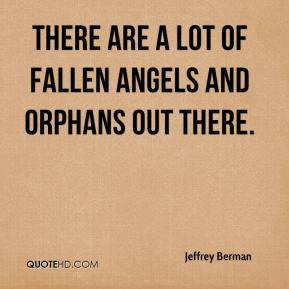 There are a lot of fallen angels and orphans out there.