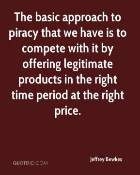 Jeffrey Bewkes  - The basic approach to piracy that we have is to compete with it by offering legitimate products in the right time period at the right price.
