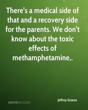 Jeffrey Greene  - There's a medical side of that and a recovery side for the parents. We don't know about the toxic effects of methamphetamine.