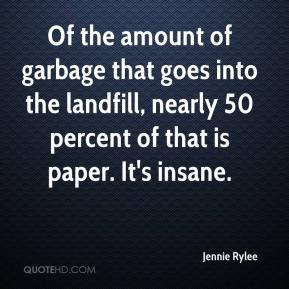 Jennie Rylee  - Of the amount of garbage that goes into the landfill, nearly 50 percent of that is paper. It's insane.