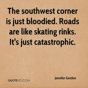 Jennifer Gordon  - The southwest corner is just bloodied. Roads are like skating rinks. It's just catastrophic.