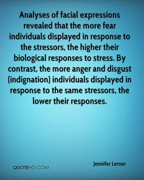 Jennifer Lerner  - Analyses of facial expressions revealed that the more fear individuals displayed in response to the stressors, the higher their biological responses to stress. By contrast, the more anger and disgust (indignation) individuals displayed in response to the same stressors, the lower their responses.