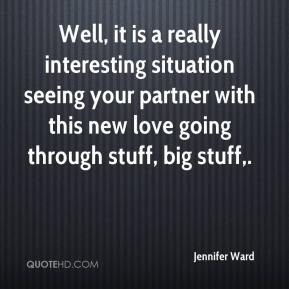 Jennifer Ward  - Well, it is a really interesting situation seeing your partner with this new love going through stuff, big stuff.