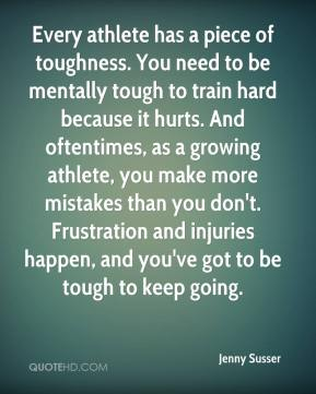 Jenny Susser  - Every athlete has a piece of toughness. You need to be mentally tough to train hard because it hurts. And oftentimes, as a growing athlete, you make more mistakes than you don't. Frustration and injuries happen, and you've got to be tough to keep going.