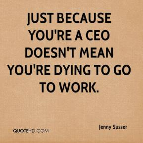 Jenny Susser  - Just because you're a CEO doesn't mean you're dying to go to work.