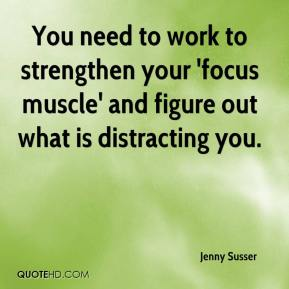 Jenny Susser  - You need to work to strengthen your 'focus muscle' and figure out what is distracting you.