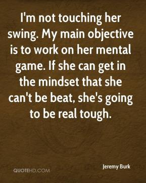 Jeremy Burk  - I'm not touching her swing. My main objective is to work on her mental game. If she can get in the mindset that she can't be beat, she's going to be real tough.