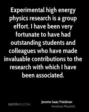 Jerome Isaac Friedman - Experimental high energy physics research is a group effort. I have been very fortunate to have had outstanding students and colleagues who have made invaluable contributions to the research with which I have been associated.