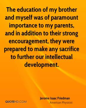 Jerome Isaac Friedman - The education of my brother and myself was of paramount importance to my parents, and in addition to their strong encouragement, they were prepared to make any sacrifice to further our intellectual development.