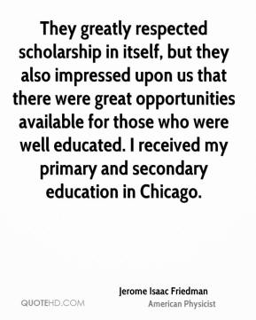 They greatly respected scholarship in itself, but they also impressed upon us that there were great opportunities available for those who were well educated. I received my primary and secondary education in Chicago.
