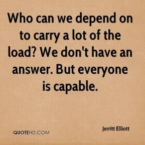 Jerritt Elliott  - Who can we depend on to carry a lot of the load? We don't have an answer. But everyone is capable.