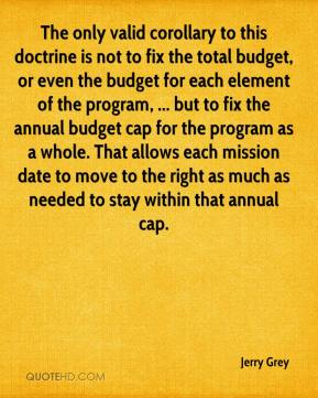 Jerry Grey  - The only valid corollary to this doctrine is not to fix the total budget, or even the budget for each element of the program, ... but to fix the annual budget cap for the program as a whole. That allows each mission date to move to the right as much as needed to stay within that annual cap.