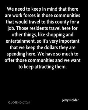 Jerry Nolder  - We need to keep in mind that there are work forces in those communities that would travel to this county for a job. Those residents travel here for other things, like shopping and entertainment, so it's very important that we keep the dollars they are spending here. We have so much to offer those communities and we want to keep attracting them.