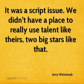 Jerry Weintraub  - It was a script issue. We didn't have a place to really use talent like theirs, two big stars like that.
