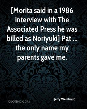 Jerry Weintraub  - [Morita said in a 1986 interview with The Associated Press he was billed as Noriyuki] Pat ... the only name my parents gave me.