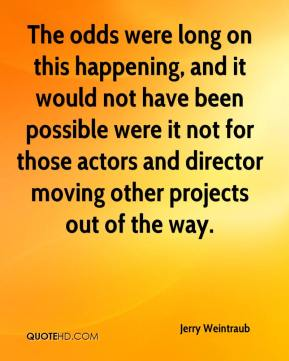 Jerry Weintraub  - The odds were long on this happening, and it would not have been possible were it not for those actors and director moving other projects out of the way.