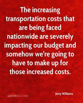 Jerry Williams  - The increasing transportation costs that are being faced nationwide are severely impacting our budget and somehow we're going to have to make up for those increased costs.
