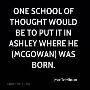 Jesse Teitelbaum  - One school of thought would be to put it in Ashley where he (McGowan) was born.