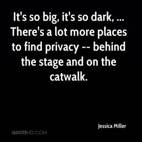 Jessica Miller  - It's so big, it's so dark, ... There's a lot more places to find privacy -- behind the stage and on the catwalk.