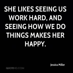 She likes seeing us work hard, and seeing how we do things makes her happy.