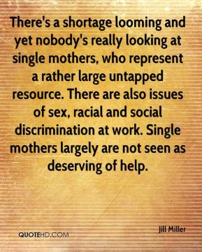 Jill Miller  - There's a shortage looming and yet nobody's really looking at single mothers, who represent a rather large untapped resource. There are also issues of sex, racial and social discrimination at work. Single mothers largely are not seen as deserving of help.