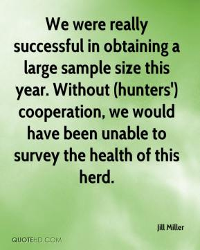 Jill Miller  - We were really successful in obtaining a large sample size this year. Without (hunters') cooperation, we would have been unable to survey the health of this herd.