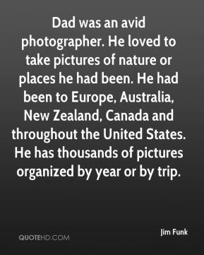 Jim Funk  - Dad was an avid photographer. He loved to take pictures of nature or places he had been. He had been to Europe, Australia, New Zealand, Canada and throughout the United States. He has thousands of pictures organized by year or by trip.