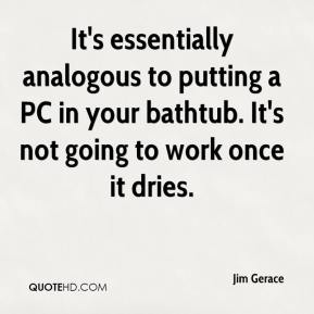 Jim Gerace  - It's essentially analogous to putting a PC in your bathtub. It's not going to work once it dries.