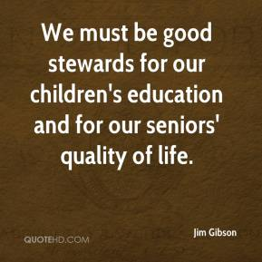 Jim Gibson  - We must be good stewards for our children's education and for our seniors' quality of life.