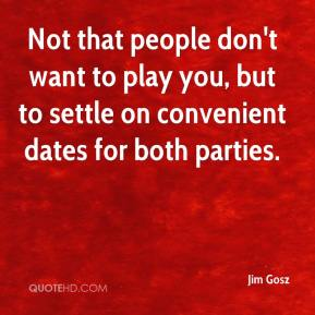 Jim Gosz  - Not that people don't want to play you, but to settle on convenient dates for both parties.