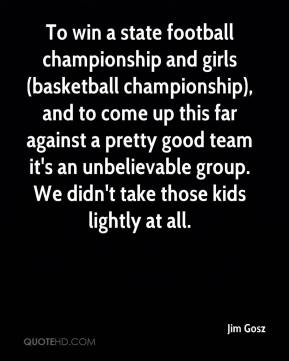Jim Gosz  - To win a state football championship and girls (basketball championship), and to come up this far against a pretty good team it's an unbelievable group. We didn't take those kids lightly at all.