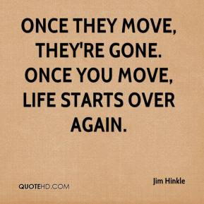 Jim Hinkle  - Once they move, they're gone. Once you move, life starts over again.