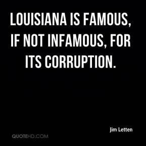 Jim Letten  - Louisiana is famous, if not infamous, for its corruption.