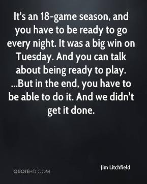 Jim Litchfield  - It's an 18-game season, and you have to be ready to go every night. It was a big win on Tuesday. And you can talk about being ready to play. ...But in the end, you have to be able to do it. And we didn't get it done.