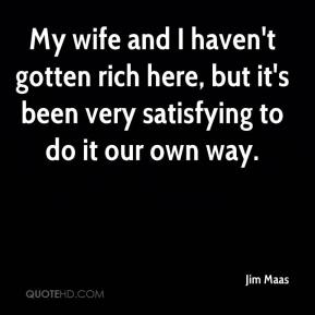 Jim Maas  - My wife and I haven't gotten rich here, but it's been very satisfying to do it our own way.