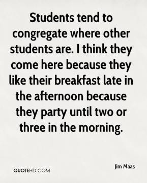 Students tend to congregate where other students are. I think they come here because they like their breakfast late in the afternoon because they party until two or three in the morning.