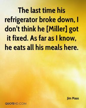 The last time his refrigerator broke down, I don't think he [Miller] got it fixed. As far as I know, he eats all his meals here.