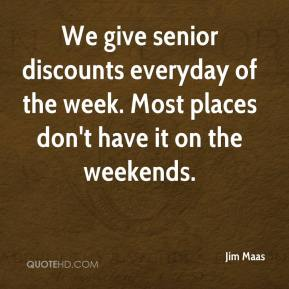 Jim Maas  - We give senior discounts everyday of the week. Most places don't have it on the weekends.