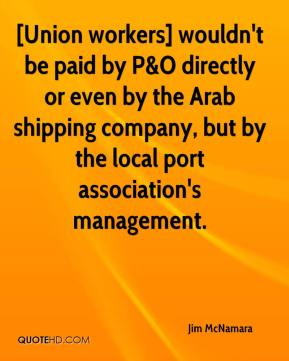 Jim McNamara  - [Union workers] wouldn't be paid by P&O directly or even by the Arab shipping company, but by the local port association's management.