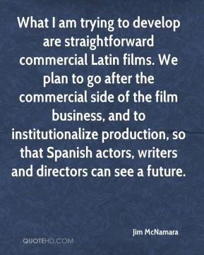 Jim McNamara  - What I am trying to develop are straightforward commercial Latin films. We plan to go after the commercial side of the film business, and to institutionalize production, so that Spanish actors, writers and directors can see a future.