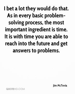Jim McTevia  - I bet a lot they would do that. As in every basic problem-solving process, the most important ingredient is time. It is with time you are able to reach into the future and get answers to problems.