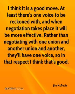 Jim McTevia  - I think it is a good move. At least there's one voice to be reckoned with, and when negotiation takes place it will be more effective. Rather than negotiating with one union and another union and another, they'll have one voice, so in that respect I think that's good.