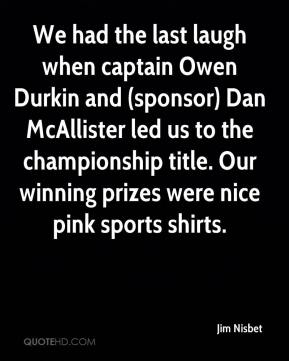 Jim Nisbet  - We had the last laugh when captain Owen Durkin and (sponsor) Dan McAllister led us to the championship title. Our winning prizes were nice pink sports shirts.
