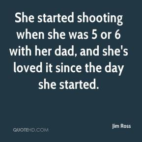 Jim Ross  - She started shooting when she was 5 or 6 with her dad, and she's loved it since the day she started.