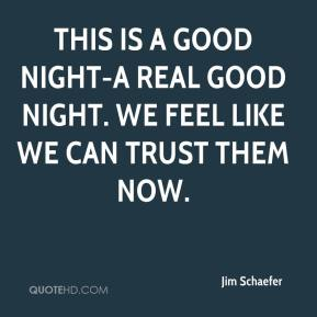 Jim Schaefer  - This is a good night-a real good night. We feel like we can trust them now.