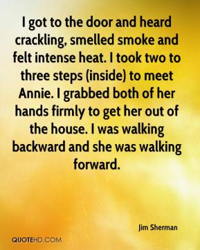 Jim Sherman  - I got to the door and heard crackling, smelled smoke and felt intense heat. I took two to three steps (inside) to meet Annie. I grabbed both of her hands firmly to get her out of the house. I was walking backward and she was walking forward.